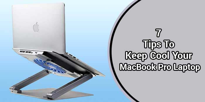 7 Tips To Keep Cool Your MacBook Pro Laptop